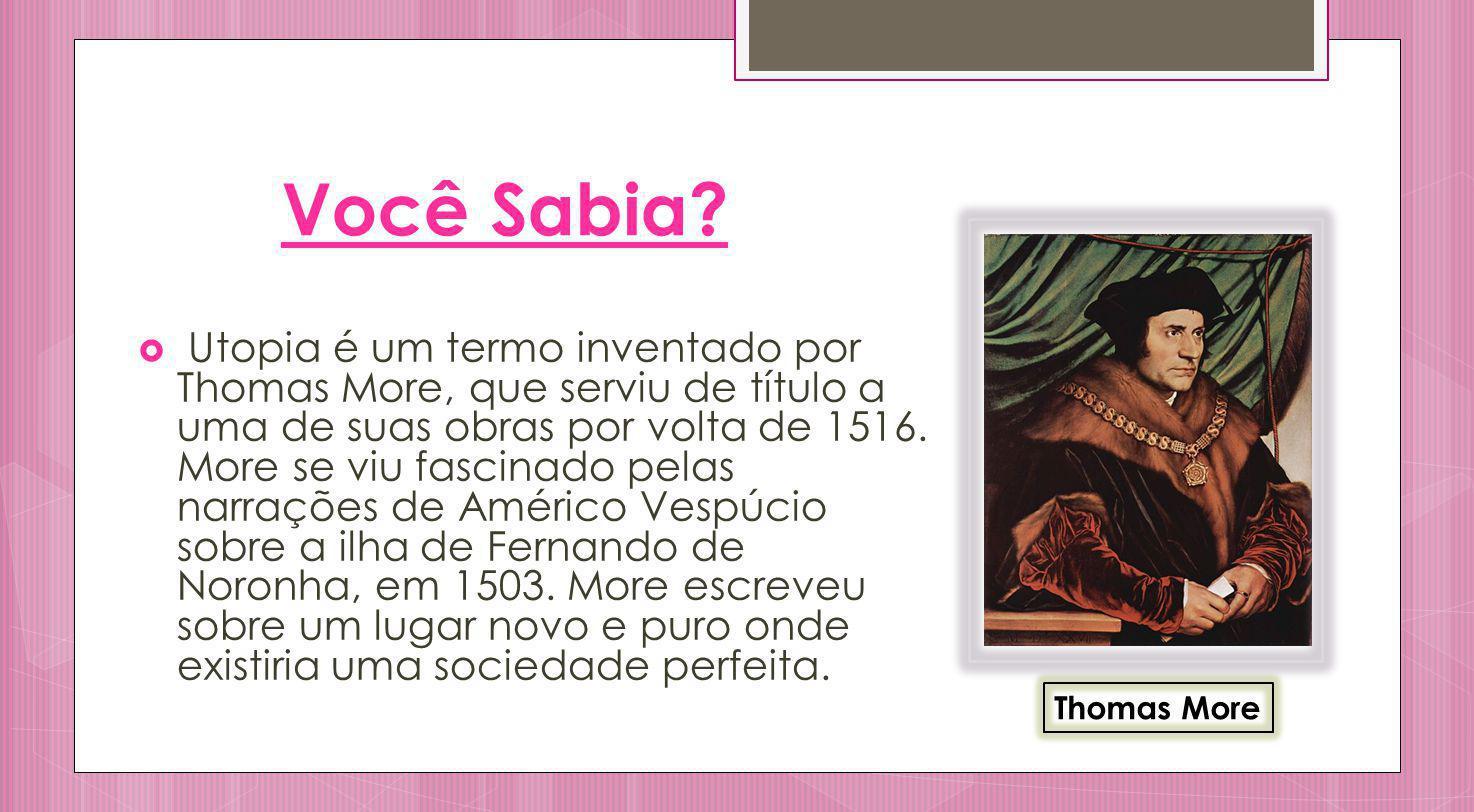 Você Sabia? Utopia é um termo inventado por Thomas More, que serviu de título a uma de suas obras por volta de 1516. More se viu fascinado pelas narra