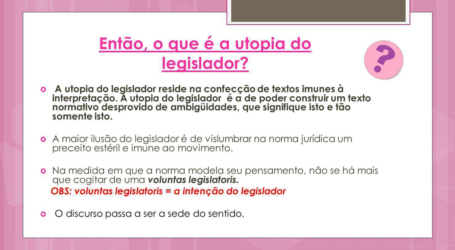 Então, o que é a utopia do legislador? A utopia do legislador reside na confecção de textos imunes à interpretação. A utopia do legislador é a de pode