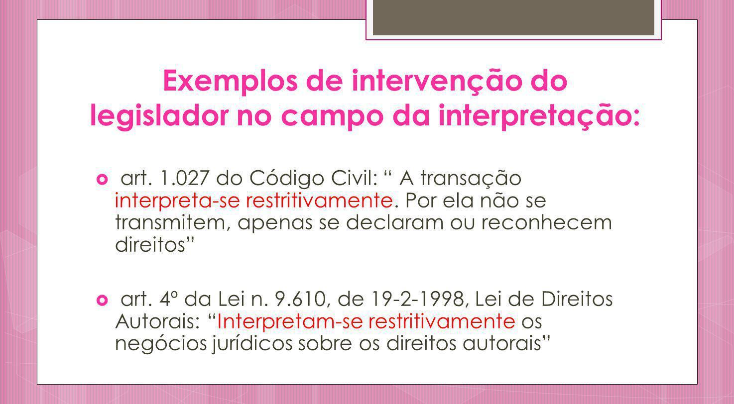 Exemplos de intervenção do legislador no campo da interpretação: art. 1.027 do Código Civil: A transação interpreta-se restritivamente. Por ela não se