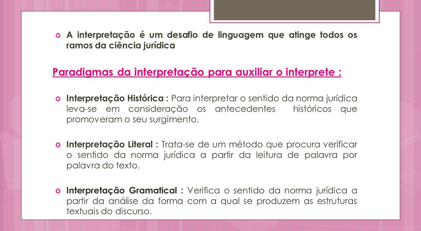 Interpretação Lógica : Verifica o sentido da norma jurídica pelo pensamento de que se reveste, ou seja, pela lógica interna do legislativo ao produzir o texto.