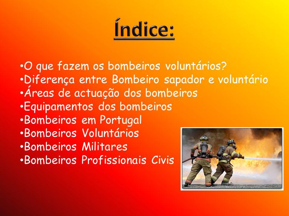O que fazem os bombeiros voluntários? Diferença entre Bombeiro sapador e voluntário Áreas de actuação dos bombeiros Equipamentos dos bombeiros Bombeir