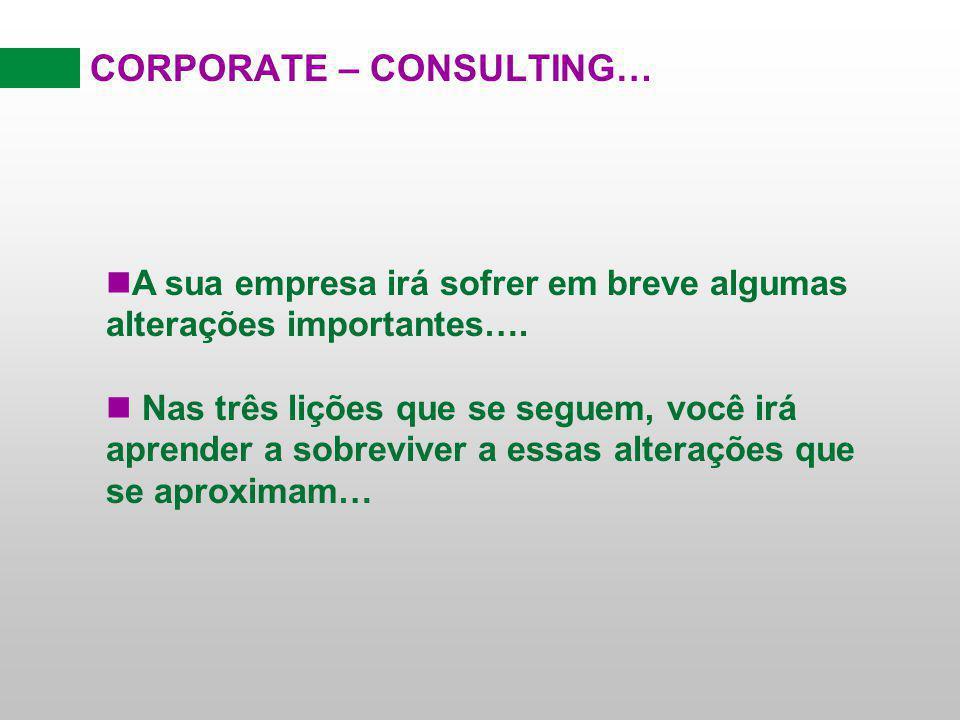 CORPORATE – CONSULTING… nA sua empresa irá sofrer em breve algumas alterações importantes…. n Nas três lições que se seguem, você irá aprender a sobre