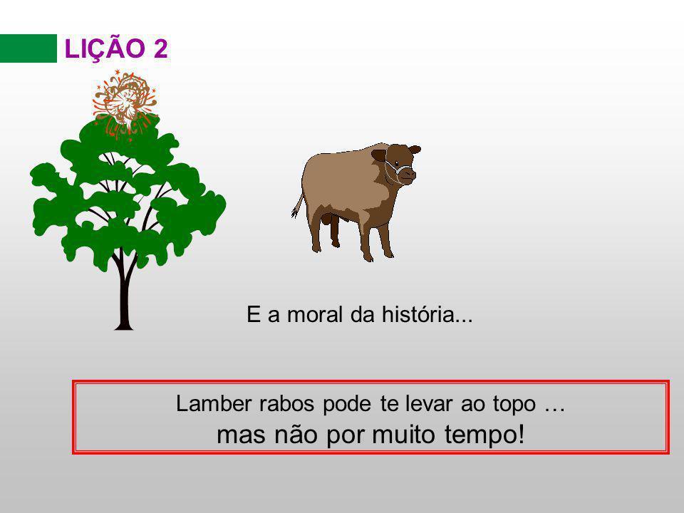 LIÇÃO 2 E a moral da história... Lamber rabos pode te levar ao topo … mas não por muito tempo!