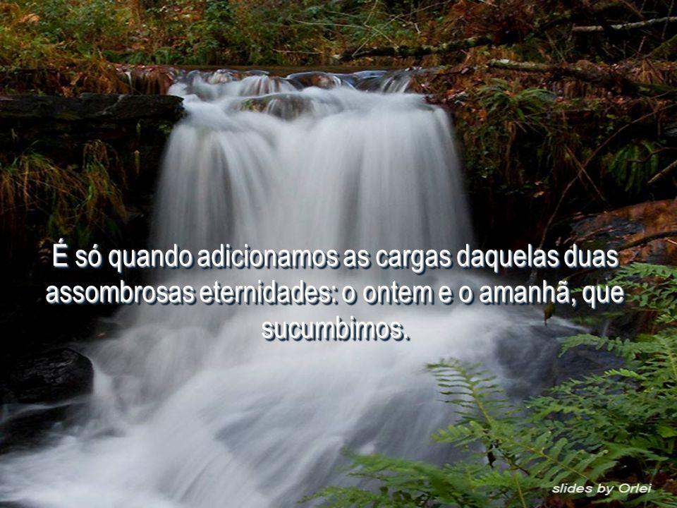 É só quando adicionamos as cargas daquelas duas assombrosas eternidades: o ontem e o amanhã, que sucumbimos.