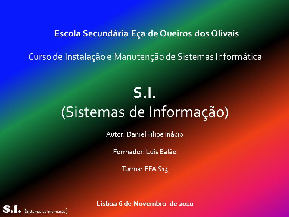 S.I. ( Sistemas de Informação ) Escola Secundária Eça de Queiros dos Olivais Curso de Instalação e Manutenção de Sistemas Informática S.I. (Sistemas d