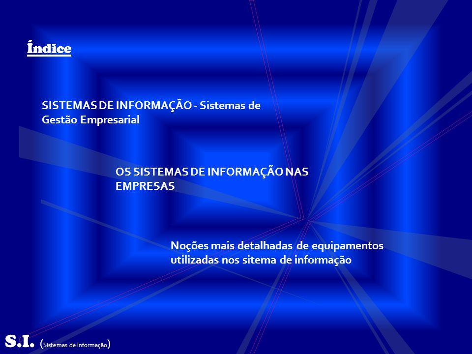 S.I. ( Sistemas de Informação ) Índice SISTEMAS DE INFORMAÇÃO - Sistemas de Gestão Empresarial OS SISTEMAS DE INFORMAÇÃO NAS EMPRESAS Noções mais deta