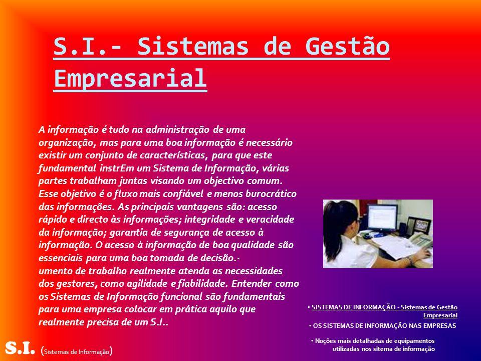 S.I. ( Sistemas de Informação ) A informação é tudo na administração de uma organização, mas para uma boa informação é necessário existir um conjunto