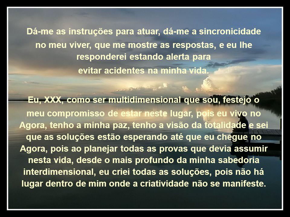 Dá-me as instruções para atuar, dá-me a sincronicidade no meu viver, que me mostre as respostas, e eu lhe responderei estando alerta para evitar acidentes na minha vida.