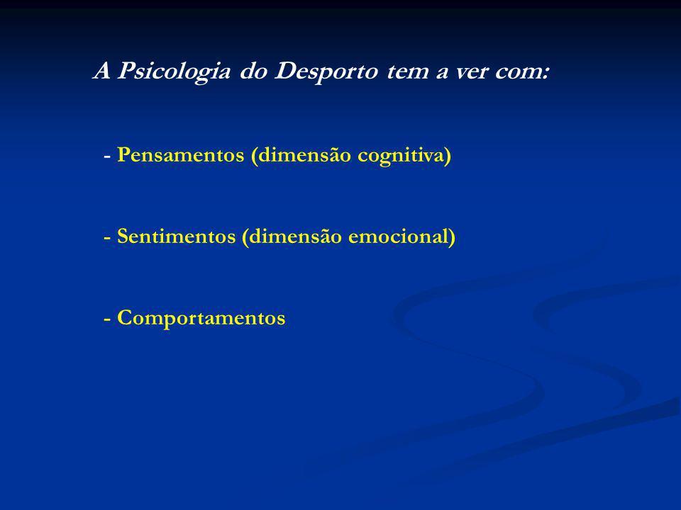A Psicologia do Desporto tem a ver com: - Pensamentos (dimensão cognitiva) - Sentimentos (dimensão emocional) - Comportamentos