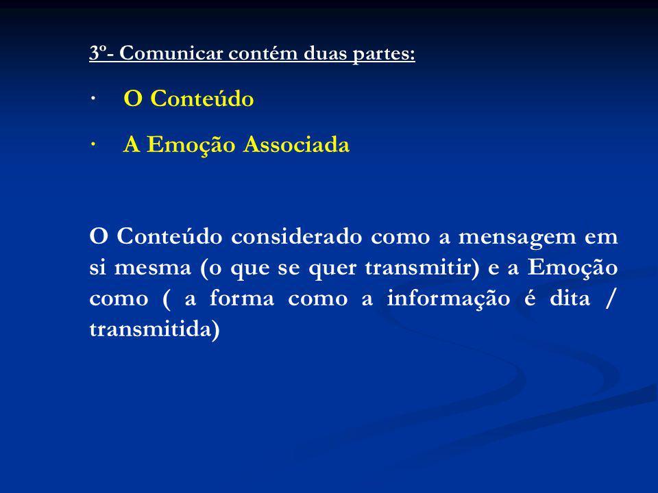 3º- Comunicar contém duas partes: · O Conteúdo · A Emoção Associada O Conteúdo considerado como a mensagem em si mesma (o que se quer transmitir) e a Emoção como ( a forma como a informação é dita / transmitida)