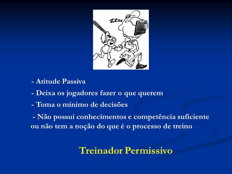 - Atitude Passiva - Deixa os jogadores fazer o que querem - Toma o mínimo de decisões - Não possui conhecimentos e competência suficiente ou não tem a noção do que é o processo de treino Treinador Permissivo