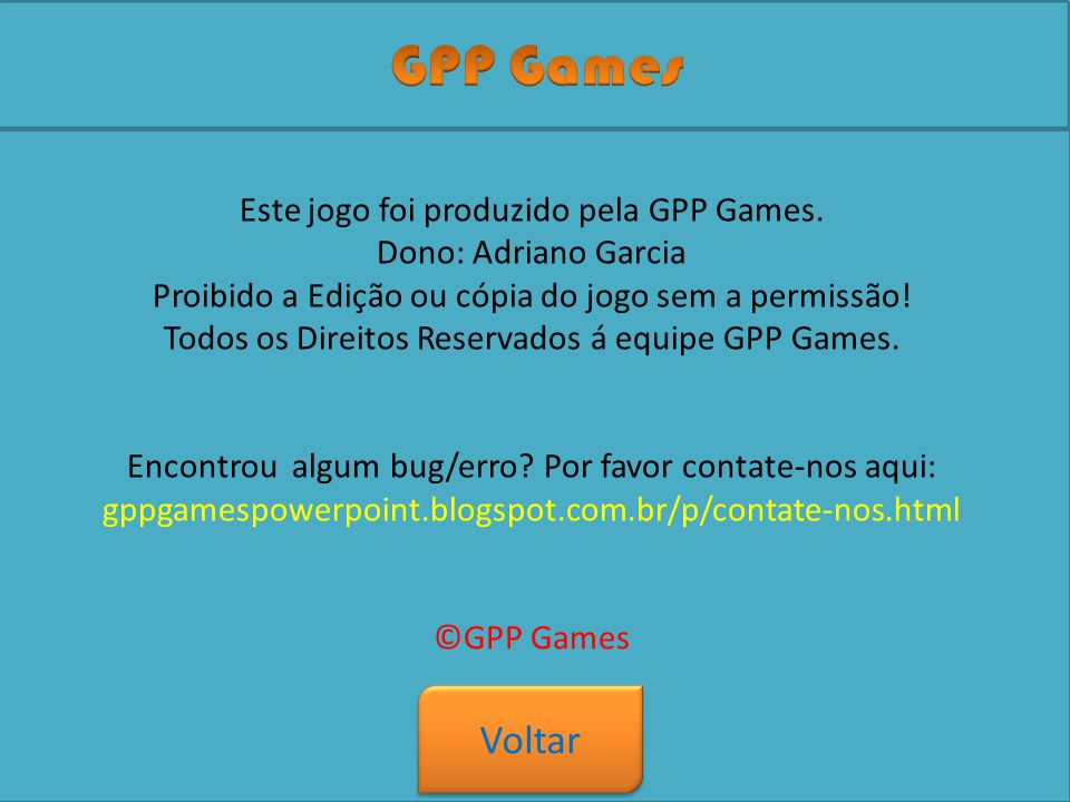 Jogo Criado por: Adriano Garcia Empresa: GPP Games Sons: Microsoft Power Point, Mário Este jogo é baseado no jogo Mário da Nintendo.