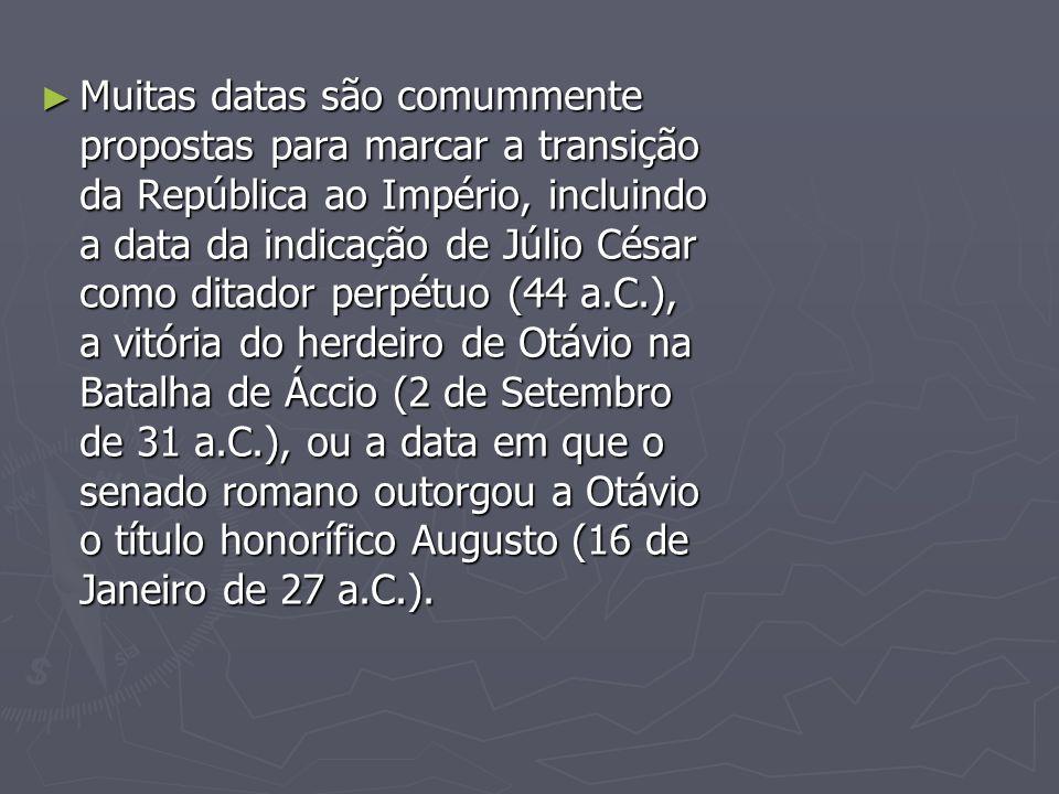 Muitas datas são comummente propostas para marcar a transição da República ao Império, incluindo a data da indicação de Júlio César como ditador perpé