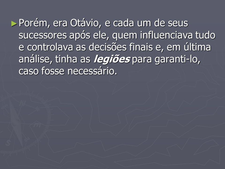 Porém, era Otávio, e cada um de seus sucessores após ele, quem influenciava tudo e controlava as decisões finais e, em última análise, tinha as legiõe