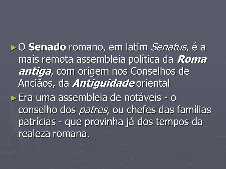 O Senado romano, em latim Senatus, é a mais remota assembleia política da Roma antiga, com origem nos Conselhos de Anciãos, da Antiguidade oriental O