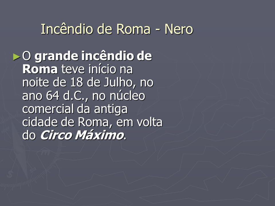 O grande incêndio de Roma teve início na noite de 18 de Julho, no ano 64 d.C., no núcleo comercial da antiga cidade de Roma, em volta do Circo Máximo.