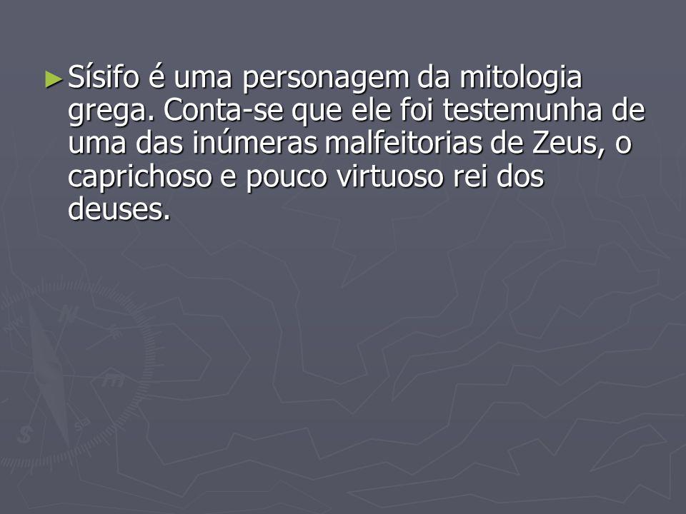 Sísifo é uma personagem da mitologia grega. Conta-se que ele foi testemunha de uma das inúmeras malfeitorias de Zeus, o caprichoso e pouco virtuoso re