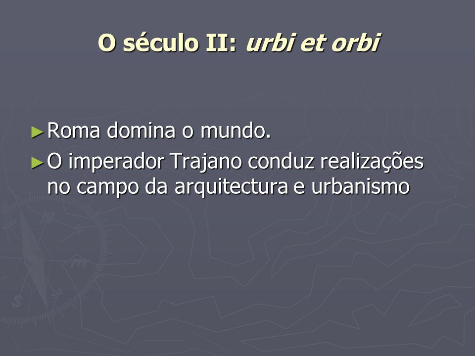 O século II: urbi et orbi Roma domina o mundo. Roma domina o mundo. O imperador Trajano conduz realizações no campo da arquitectura e urbanismo O impe