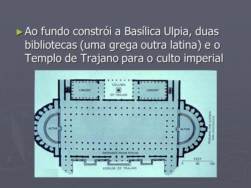 Ao fundo constrói a Basílica Ulpia, duas bibliotecas (uma grega outra latina) e o Templo de Trajano para o culto imperial Ao fundo constrói a Basílica