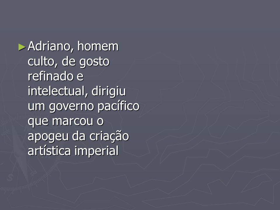 Adriano, homem culto, de gosto refinado e intelectual, dirigiu um governo pacífico que marcou o apogeu da criação artística imperial Adriano, homem cu