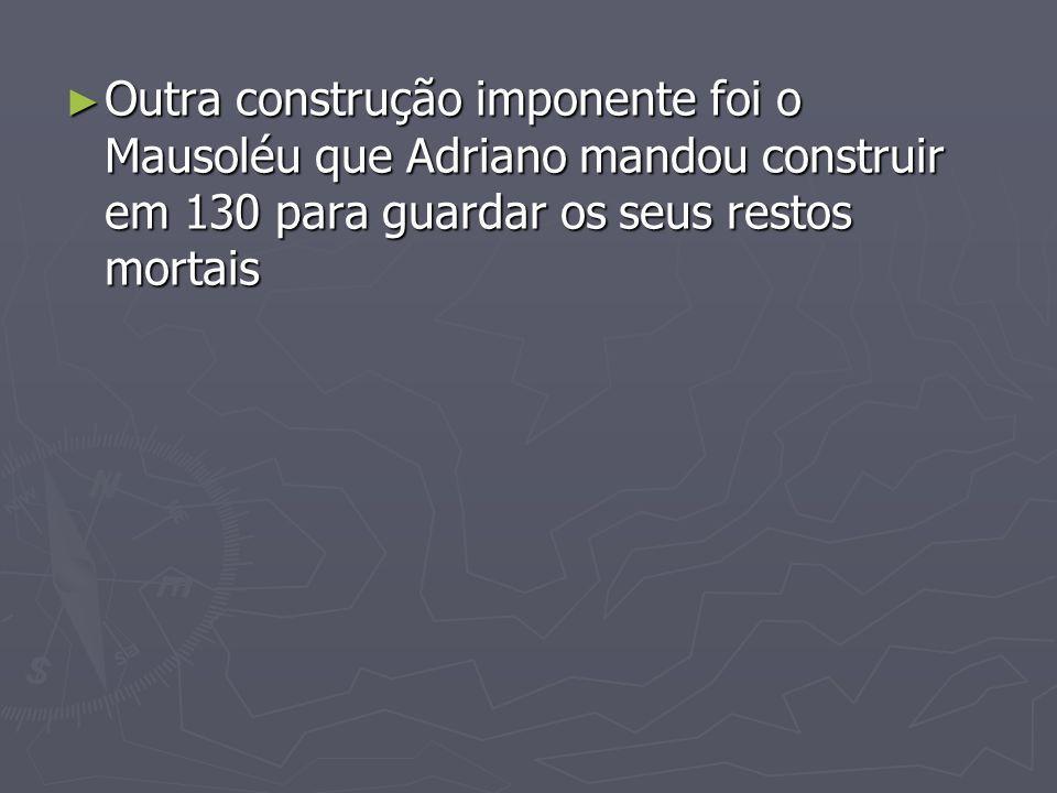 Outra construção imponente foi o Mausoléu que Adriano mandou construir em 130 para guardar os seus restos mortais Outra construção imponente foi o Mau
