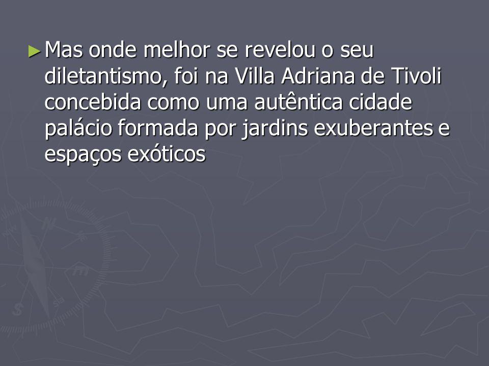 Mas onde melhor se revelou o seu diletantismo, foi na Villa Adriana de Tivoli concebida como uma autêntica cidade palácio formada por jardins exuberan