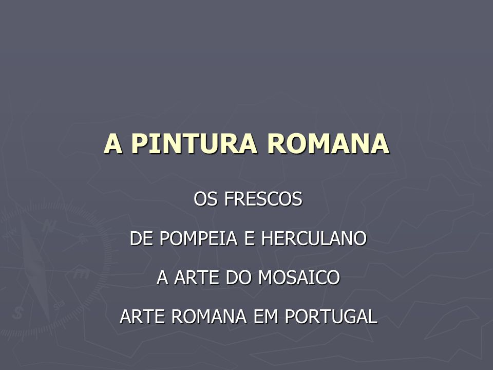 A PINTURA ROMANA OS FRESCOS DE POMPEIA E HERCULANO A ARTE DO MOSAICO ARTE ROMANA EM PORTUGAL