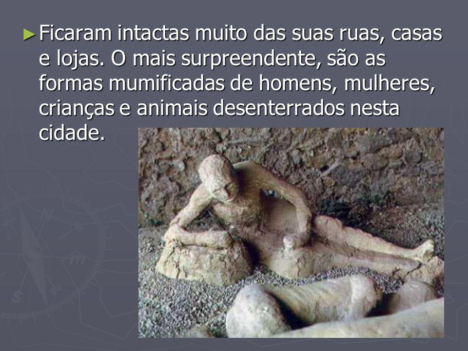 Ficaram intactas muito das suas ruas, casas e lojas. O mais surpreendente, são as formas mumificadas de homens, mulheres, crianças e animais desenterr