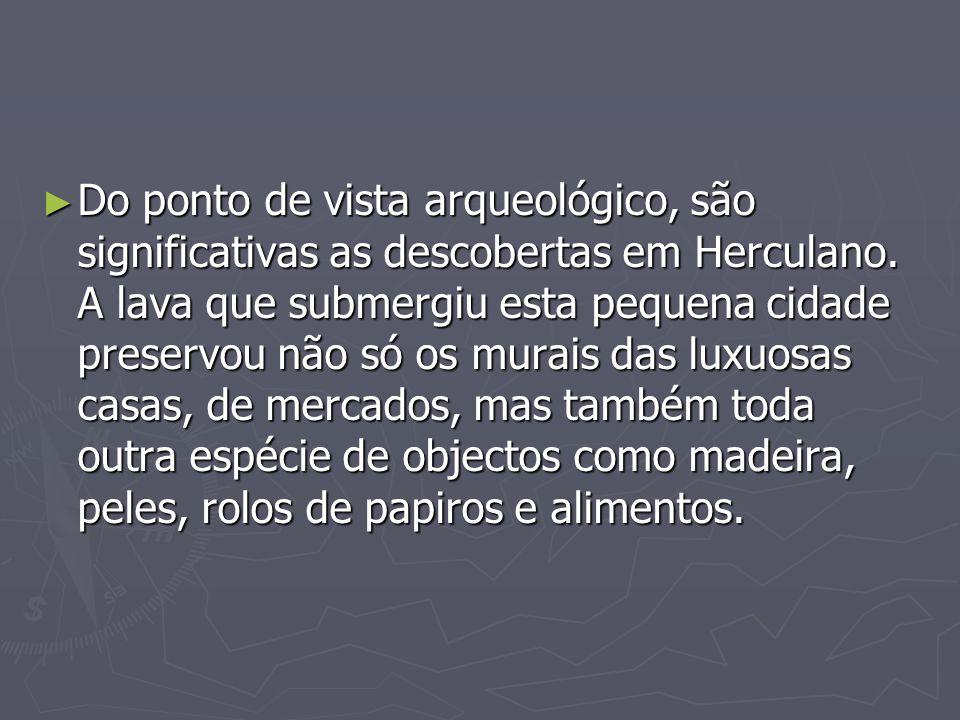 Do ponto de vista arqueológico, são significativas as descobertas em Herculano. A lava que submergiu esta pequena cidade preservou não só os murais da