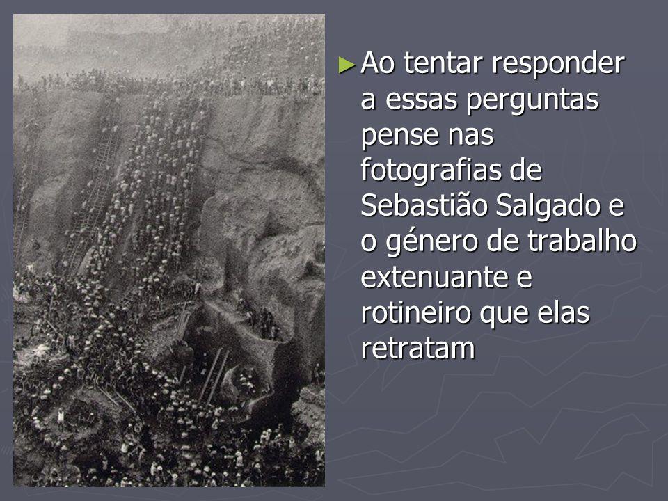 Ao tentar responder a essas perguntas pense nas fotografias de Sebastião Salgado e o género de trabalho extenuante e rotineiro que elas retratam Ao te