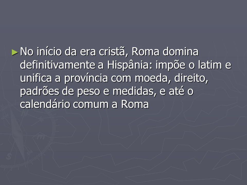 No início da era cristã, Roma domina definitivamente a Hispânia: impõe o latim e unifica a província com moeda, direito, padrões de peso e medidas, e