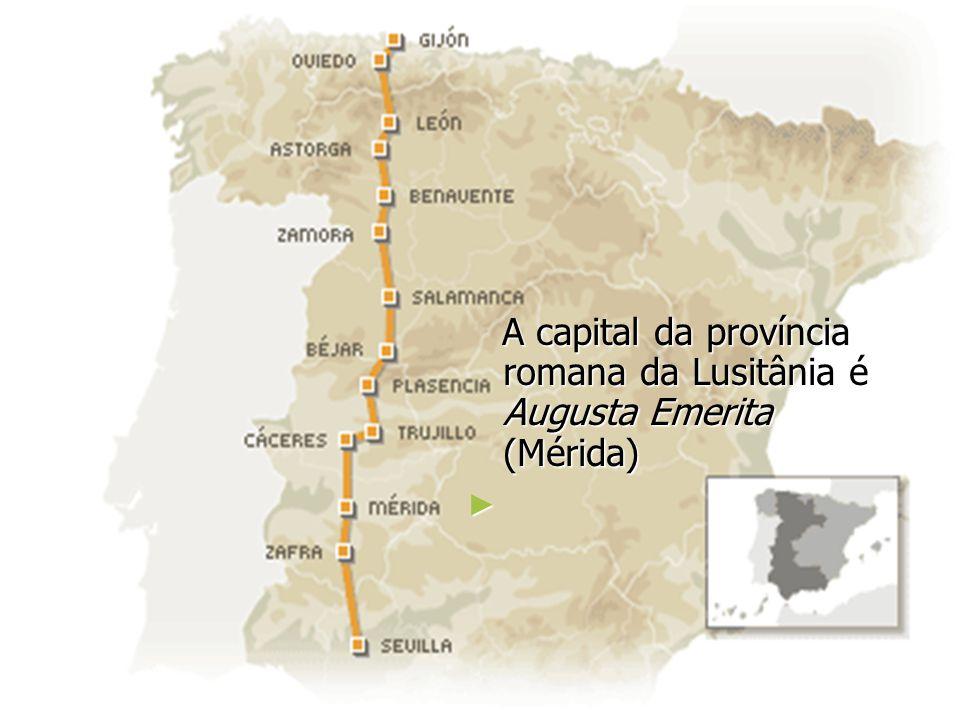 A capital da província romana da Lusitânia é Augusta Emerita (Mérida) A capital da província romana da Lusitânia é Augusta Emerita (Mérida)