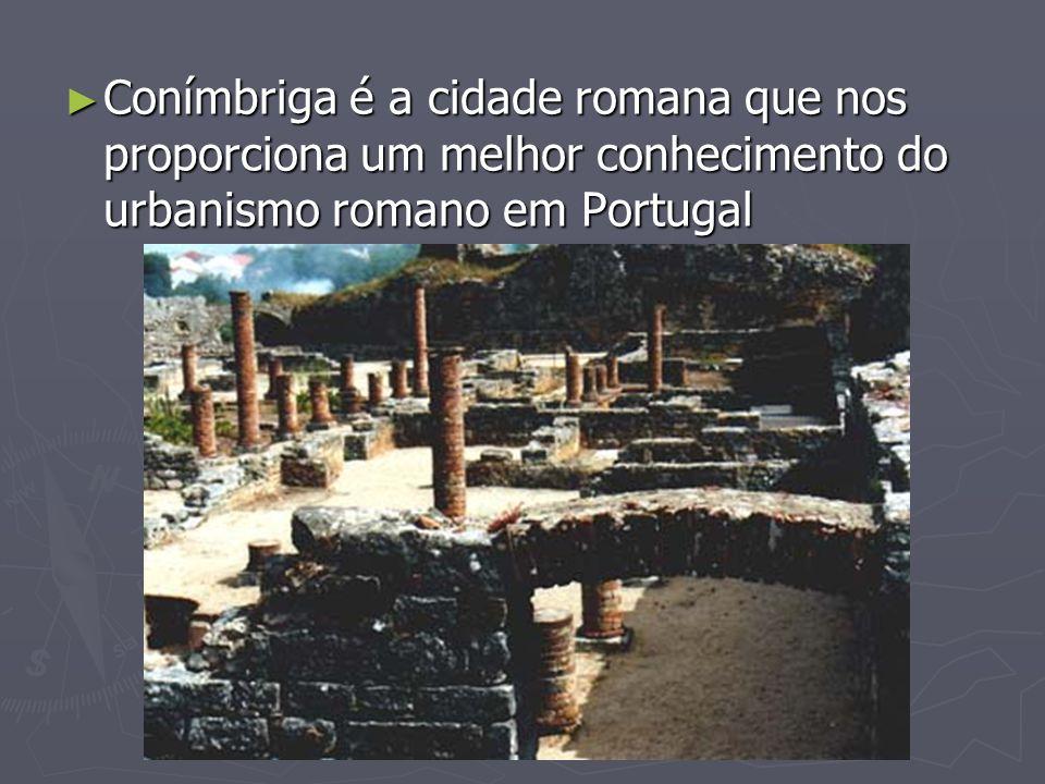 Conímbriga é a cidade romana que nos proporciona um melhor conhecimento do urbanismo romano em Portugal Conímbriga é a cidade romana que nos proporcio