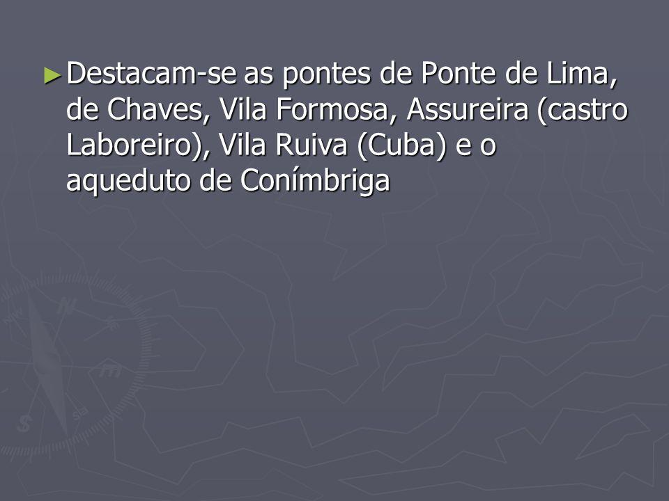 Destacam-se as pontes de Ponte de Lima, de Chaves, Vila Formosa, Assureira (castro Laboreiro), Vila Ruiva (Cuba) e o aqueduto de Conímbriga Destacam-s