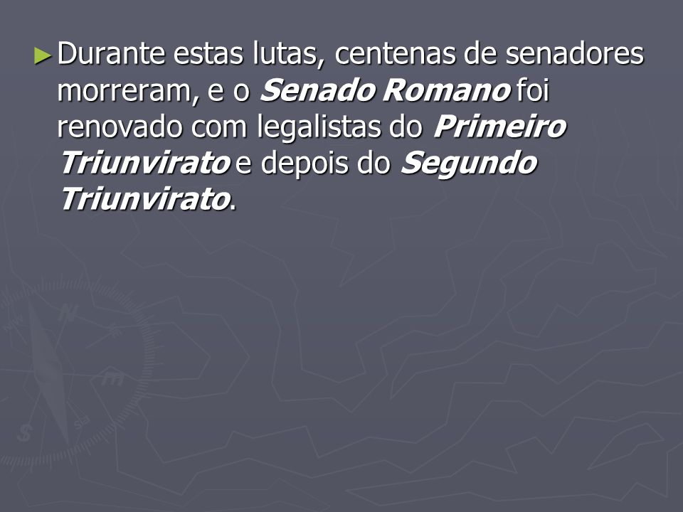 Durante estas lutas, centenas de senadores morreram, e o Senado Romano foi renovado com legalistas do Primeiro Triunvirato e depois do Segundo Triunvi