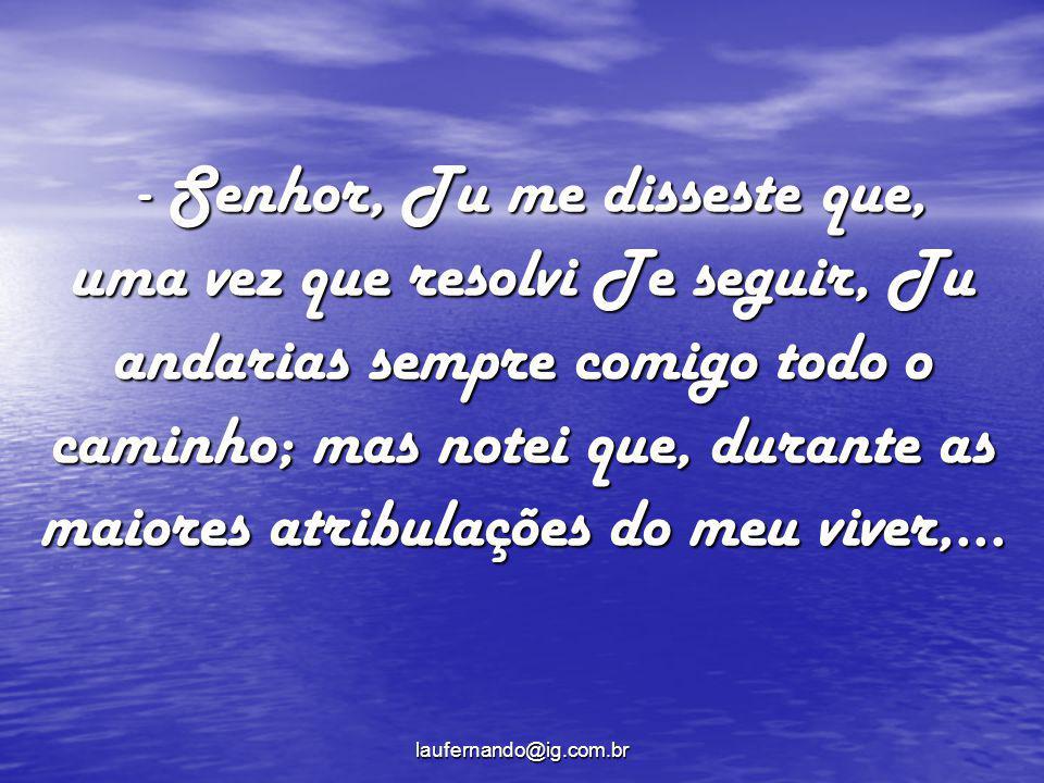 - Senhor, Tu me disseste que, uma vez que resolvi Te seguir, Tu andarias sempre comigo todo o caminho; mas notei que, durante as maiores atribulações do meu viver,...