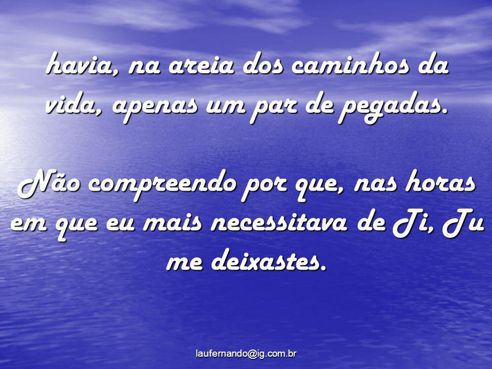 laufernando@ig.com.br havia, na areia dos caminhos da vida, apenas um par de pegadas. Não compreendo por que, nas horas em que eu mais necessitava de
