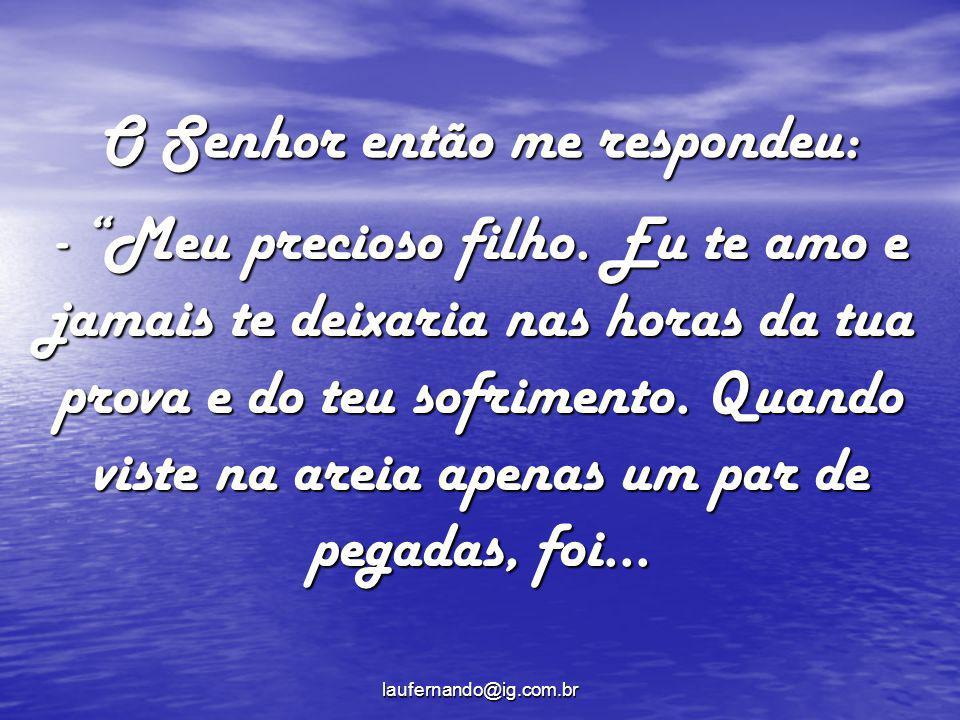 laufernando@ig.com.br O Senhor então me respondeu: - Meu precioso filho. Eu te amo e jamais te deixaria nas horas da tua prova e do teu sofrimento. Qu