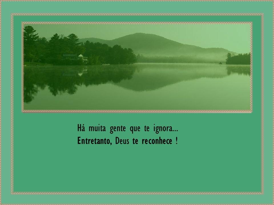 Há muita gente que te ignora... Entretanto, Deus te reconhece ! Musica: Ernesto Cortazar - As Time Goes By