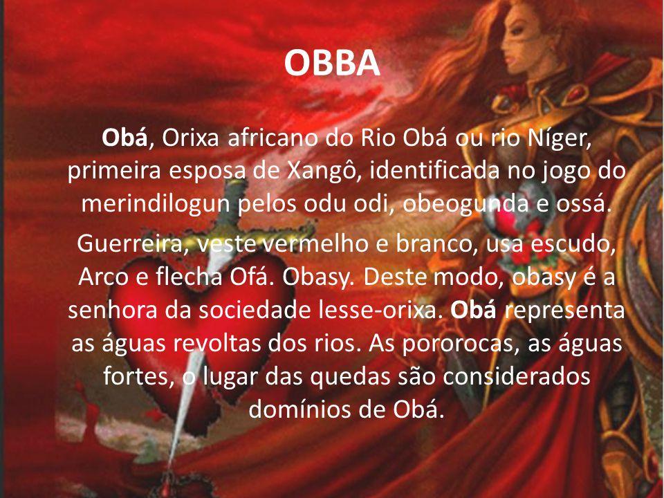 OBBA O ORIXA DO CIUME Embora, em suas lendas, Obá tenha se transformado em um rio ela também é relacionada ao fogo e é considerada por muitos como o Xangô fêmea.
