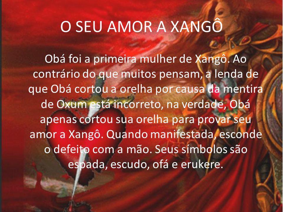 O SEU AMOR A XANGÔ Segundo suas lendas, Obá lutou contra inúmeros Orixás, derrotando vários deles.