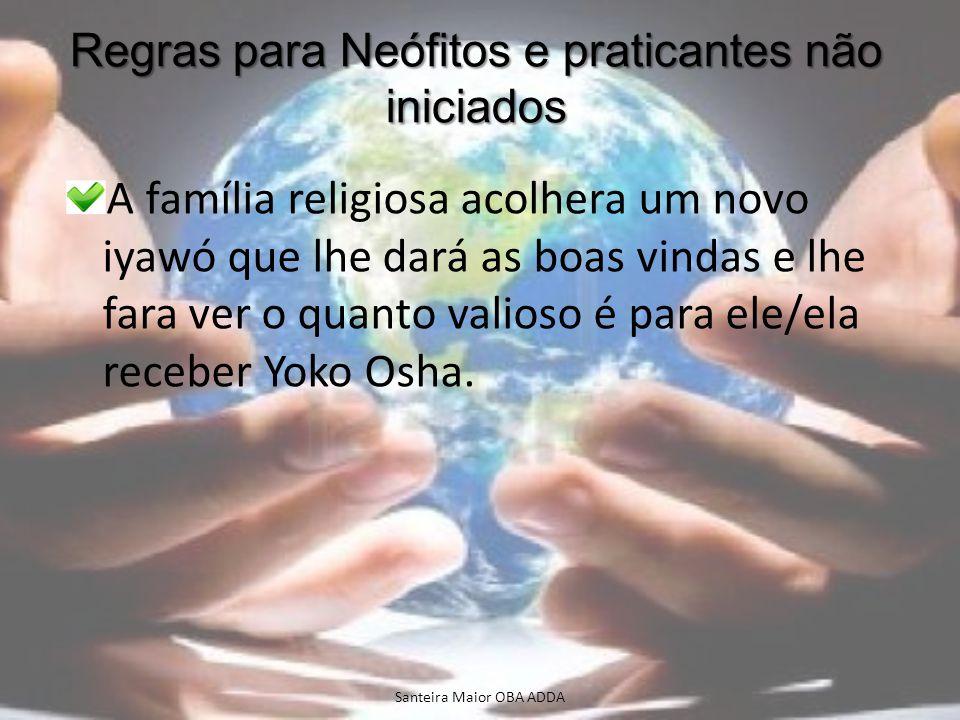 Regras para Neófitos e praticantes não iniciados A família religiosa acolhera um novo iyawó que lhe dará as boas vindas e lhe fara ver o quanto valios