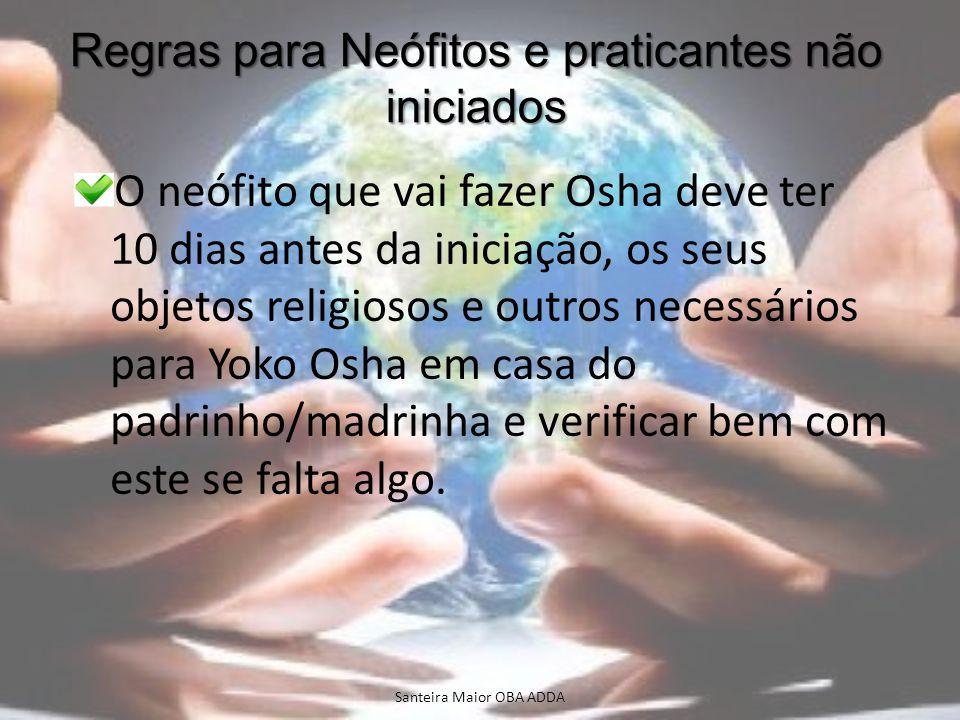 Regras para Neófitos e praticantes não iniciados O neófito que vai fazer Osha deve ter 10 dias antes da iniciação, os seus objetos religiosos e outros