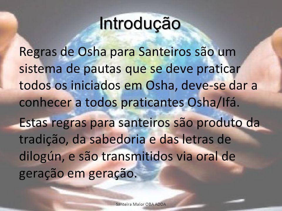 Introdução Regras de Osha para Santeiros são um sistema de pautas que se deve praticar todos os iniciados em Osha, deve-se dar a conhecer a todos prat