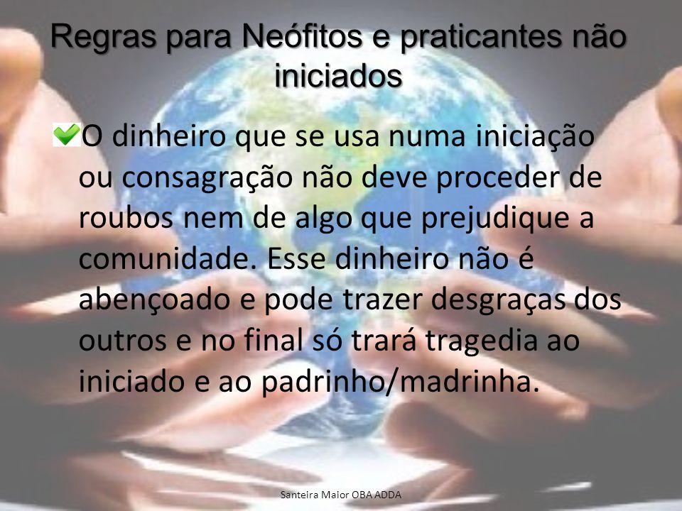Regras para Neófitos e praticantes não iniciados O dinheiro que se usa numa iniciação ou consagração não deve proceder de roubos nem de algo que preju