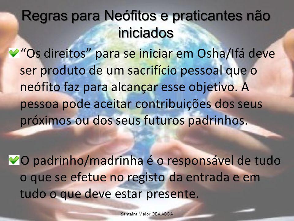 Regras para Neófitos e praticantes não iniciados Os direitos para se iniciar em Osha/Ifá deve ser produto de um sacrifício pessoal que o neófito faz p