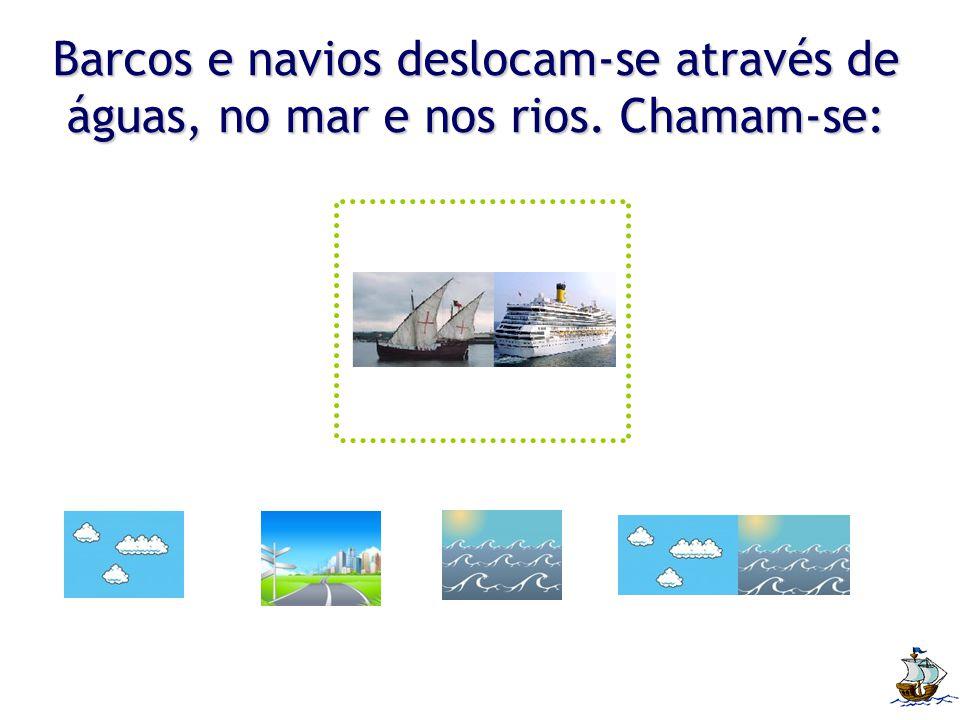 Barcos e navios deslocam-se através de águas, no mar e nos rios. Chamam-se: