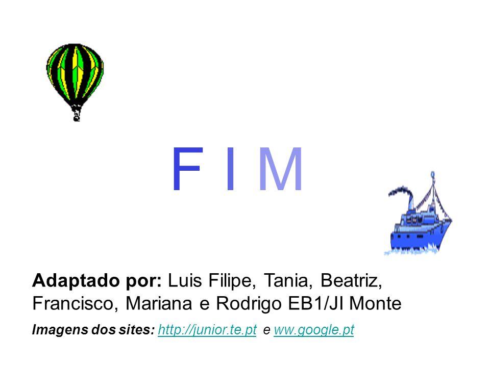 Adaptado por: Luis Filipe, Tania, Beatriz, Francisco, Mariana e Rodrigo EB1/JI Monte Imagens dos sites: http://junior.te.pt e ww.google.pthttp://junior.te.ptww.google.pt F I M