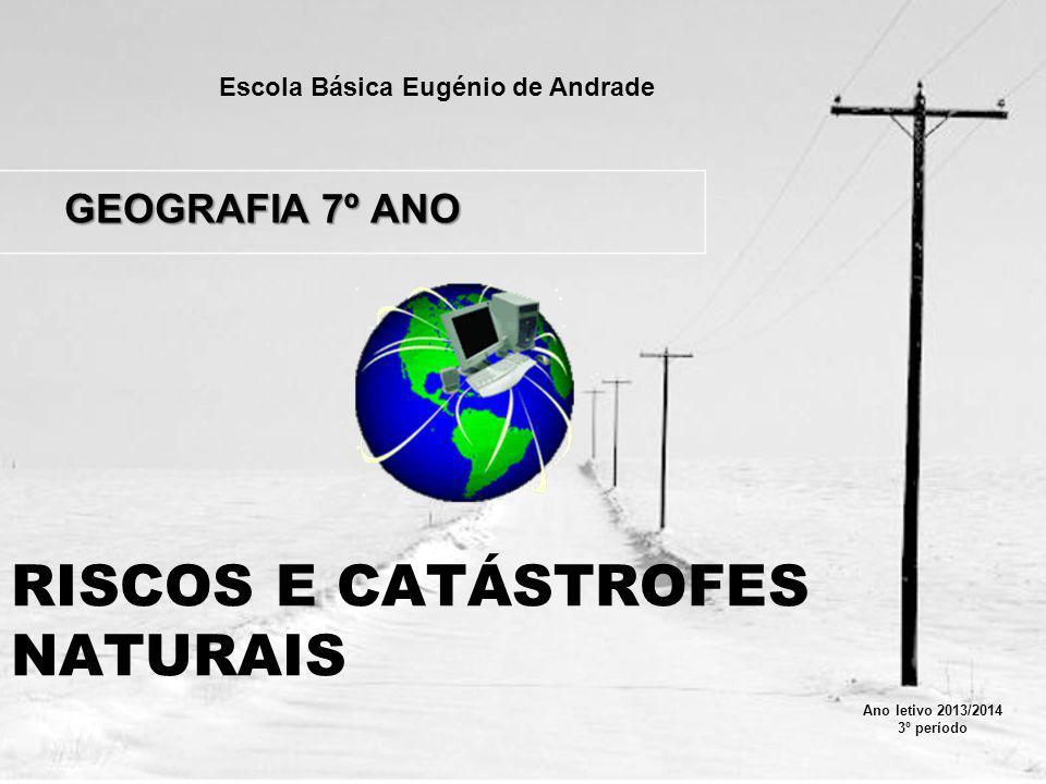 RISCOS E CATÁSTROFES NATURAIS GEOGRAFIA 7º ANO Escola Básica Eugénio de Andrade Ano letivo 2013/2014 3º período