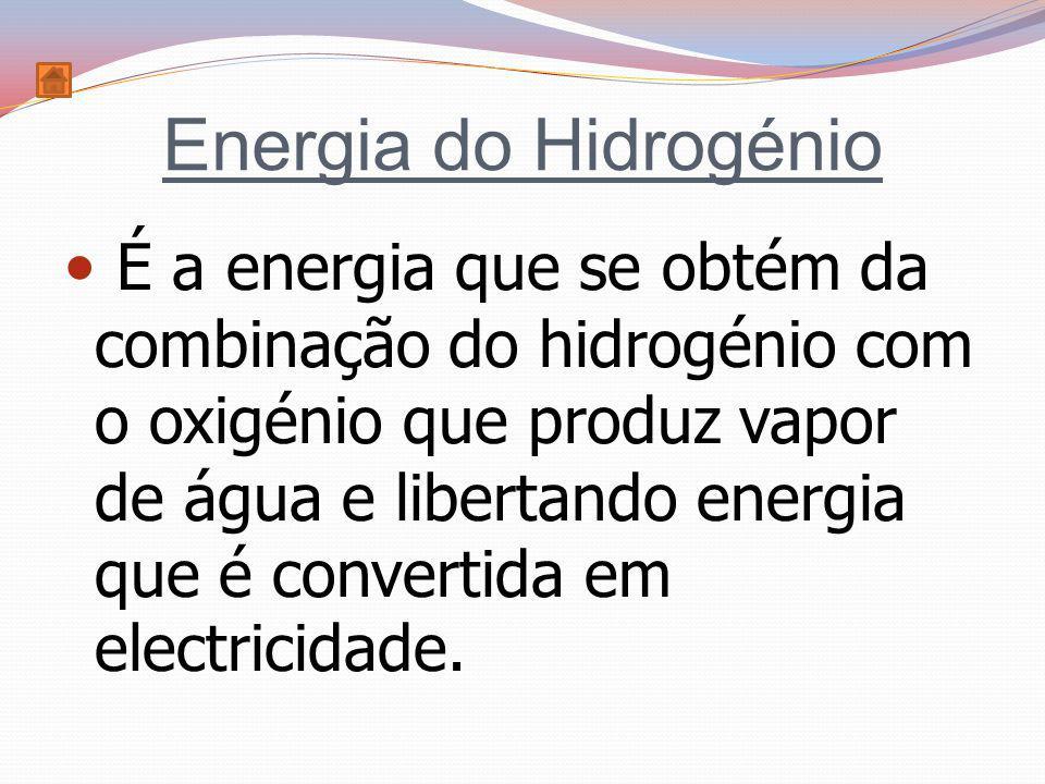 Energia do Hidrogénio É a energia que se obtém da combinação do hidrogénio com o oxigénio que produz vapor de água e libertando energia que é converti